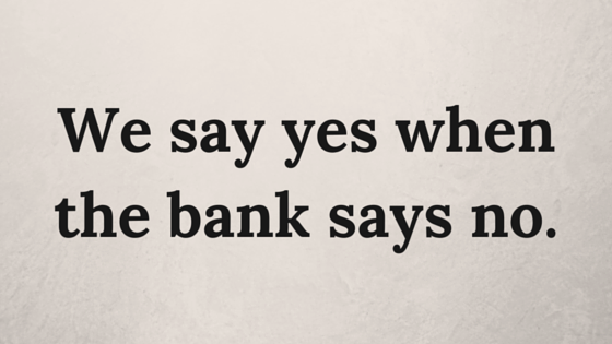 We say yes when the bank says no.
