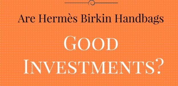 Are Hermès Birkin Handbags Good Investments?